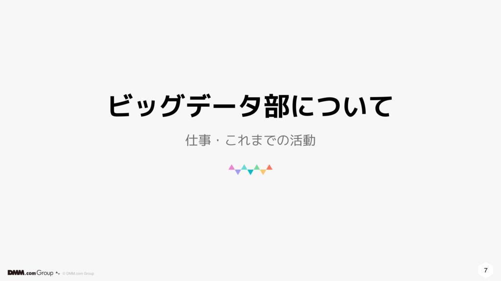7 © DMM.com Group ビッグデータ部について 仕事・これまでの活動