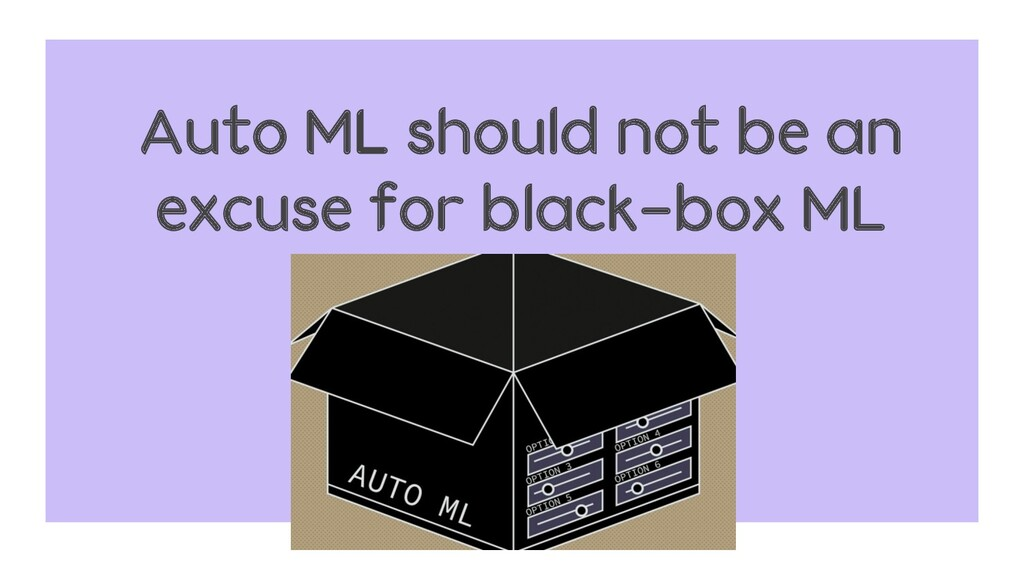 Auto ML should not be an excuse for black-box ML