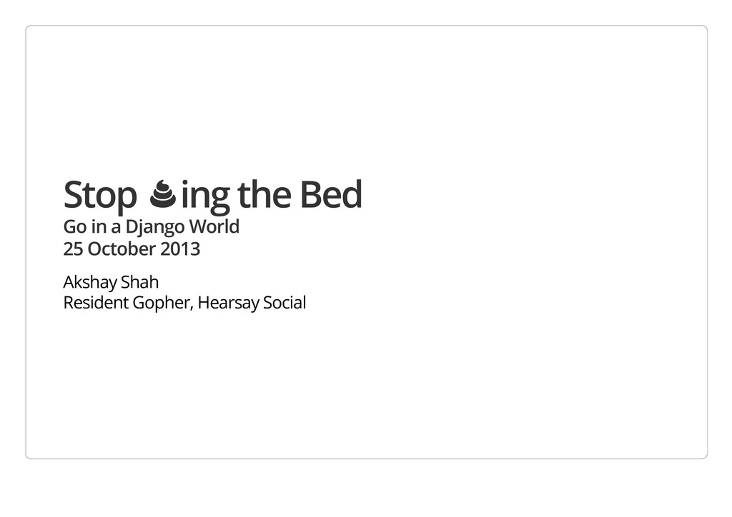 Stop Ὂing the Bed Go in a Django World 25 Octob...