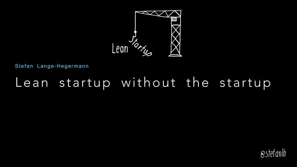Lean startup without the startup Stefan Lange-H...