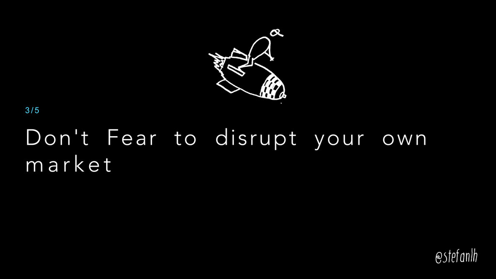 Don't Fear to disrupt your own m a r k e t 3 / 5