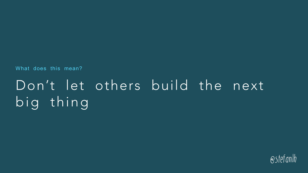 Don't let others build the next big thing What ...