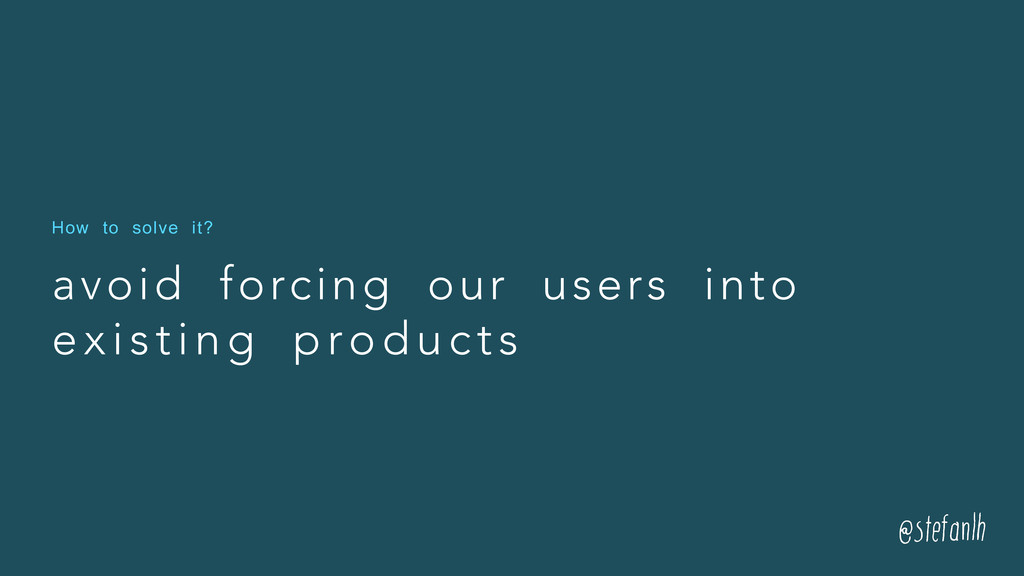 avoid forcing our users into existing products ...