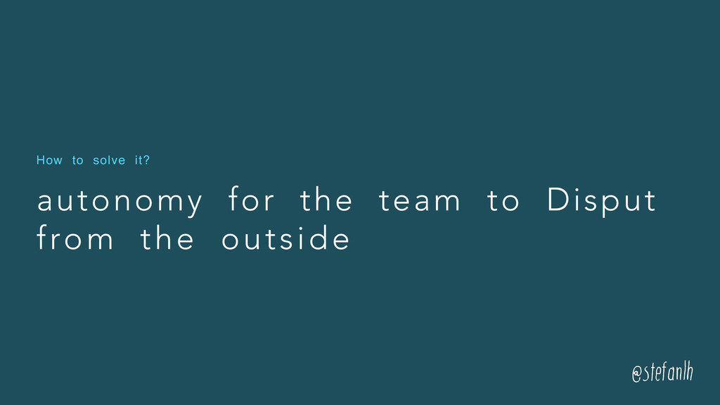 autonomy for the team to Disput from the outsid...