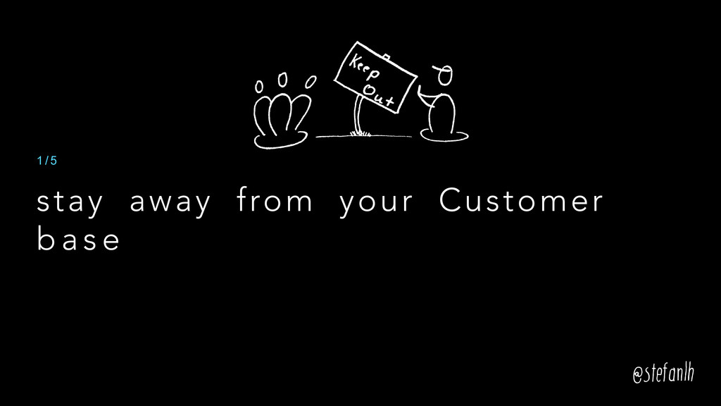 stay away from your Customer b a s e 1 / 5