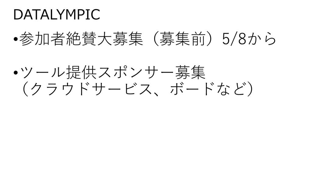DATALYMPIC •参加者絶賛大募集(募集前)5/8から •ツール提供スポンサー募集 (ク...