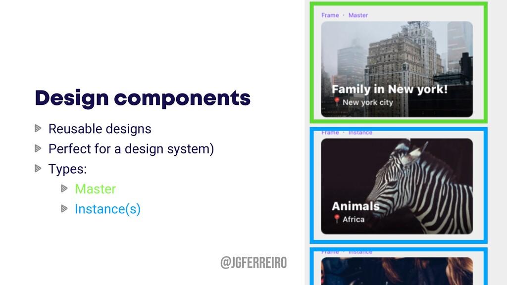 @JGFERREIRO Design components Reusable designs ...