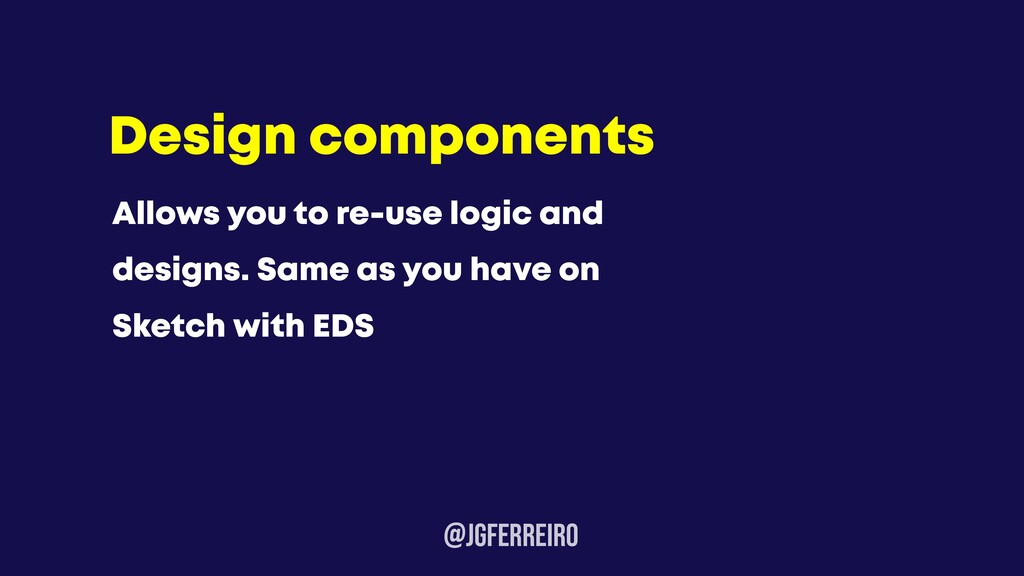 @JGFERREIRo Design components Allows you to re-...