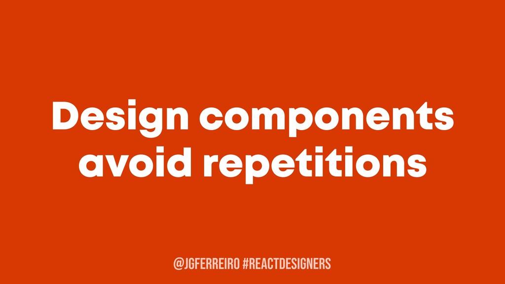 @JGFERREIRO #REACTDESIGNERS Design components a...