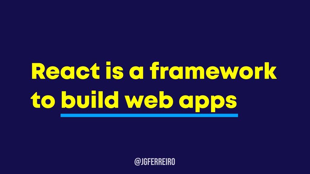 @JGFERREIRO React is a framework to build web a...