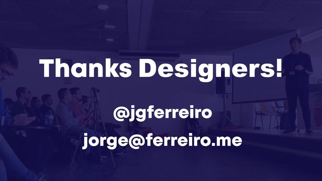 @jgferreiro jorge@ferreiro.me Thanks Designers!