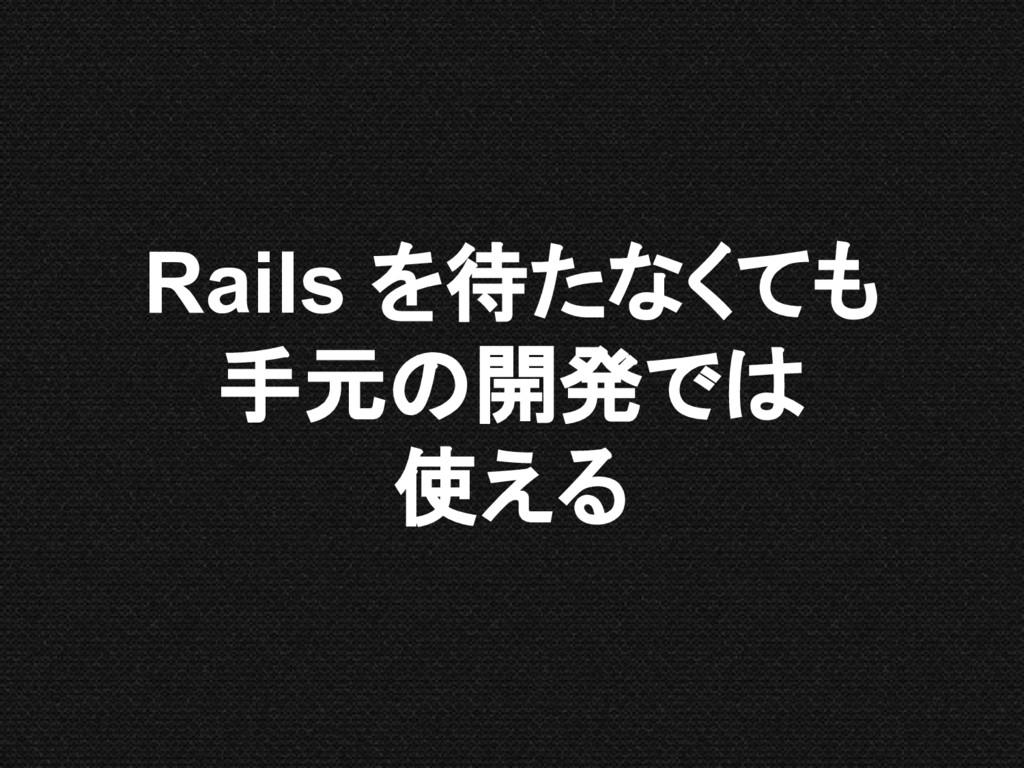 Rails を待たなくても 手元の開発では 使える