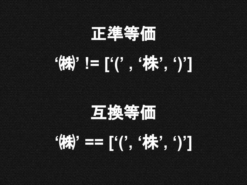 正準等価 '㈱' != ['(' , '株', ')'] 互換等価 '㈱' == ['(', ...
