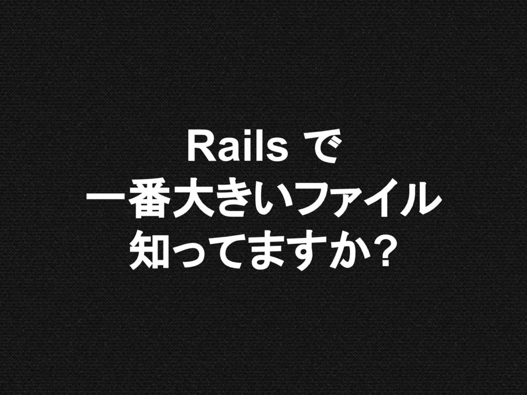 Rails で 一番大きいファイル 知ってますか?