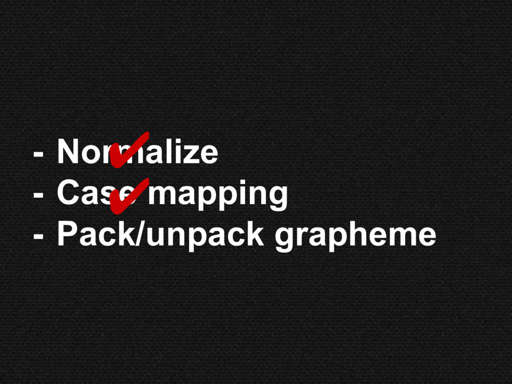 - Normalize - Case mapping - Pack/unpack graphe...