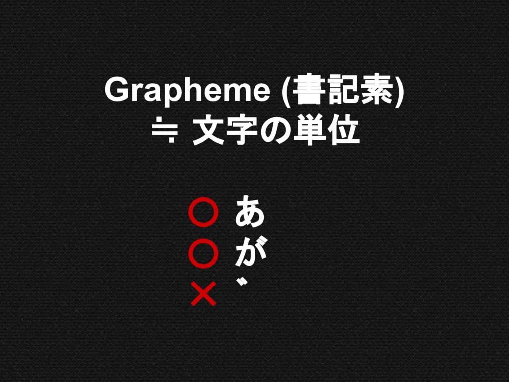 Grapheme (書記素) ≒ 文字の単位 あ が ゛