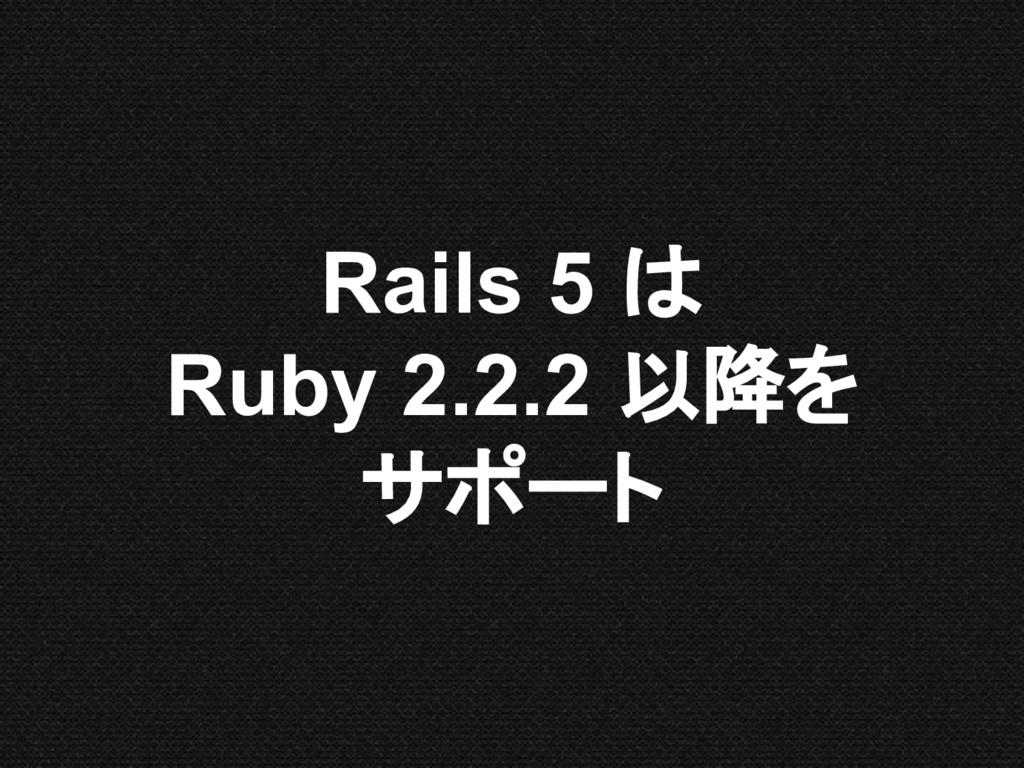 Rails 5 は Ruby 2.2.2 以降を サポート