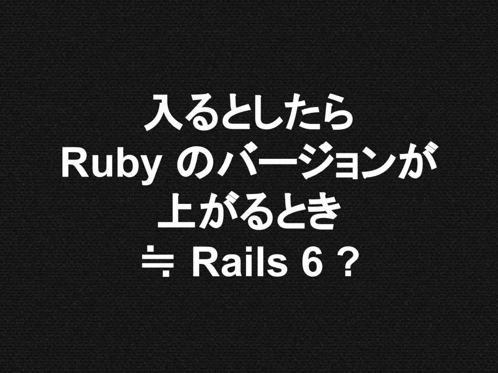 入るとしたら Ruby のバージョンが 上がるとき ≒ Rails 6 ?