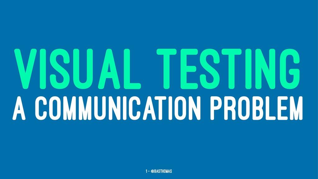 VISUAL TESTING A COMMUNICATION PROBLEM 1 — @bas...