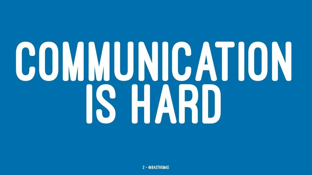 COMMUNICATION IS HARD 2 — @basthomas