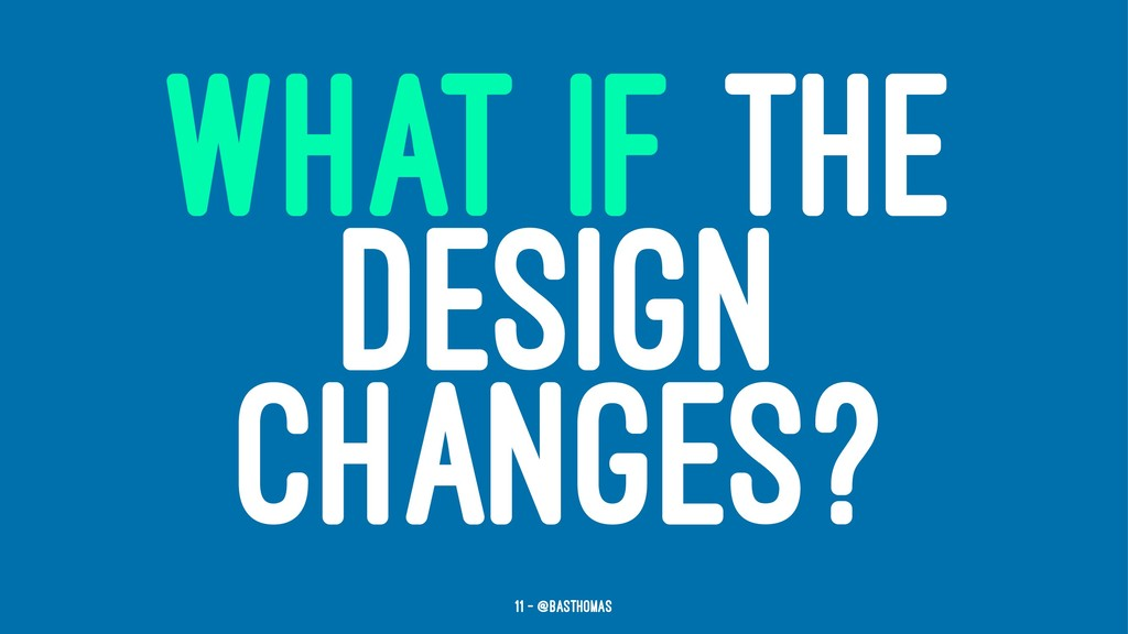 WHAT IF THE DESIGN CHANGES? 11 — @basthomas