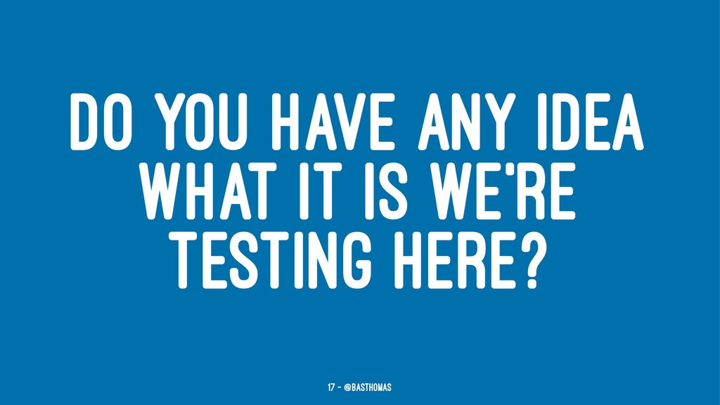 DO YOU HAVE ANY IDEA WHAT IT IS WE'RE TESTING H...