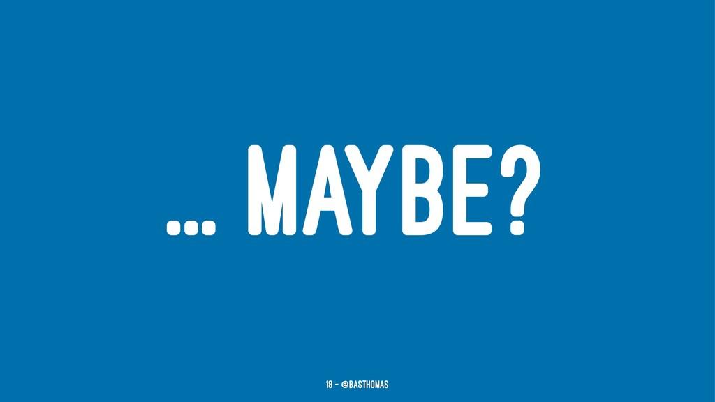 ... MAYBE? 18 — @basthomas