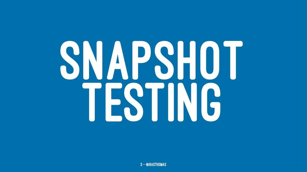 SNAPSHOT TESTING 3 — @basthomas