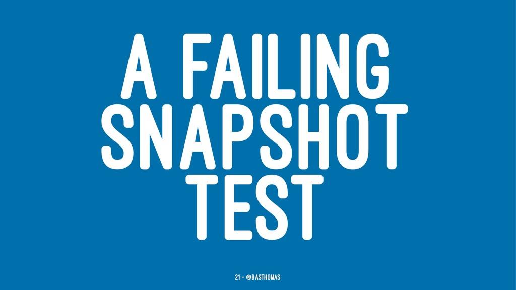 A FAILING SNAPSHOT TEST 21 — @basthomas