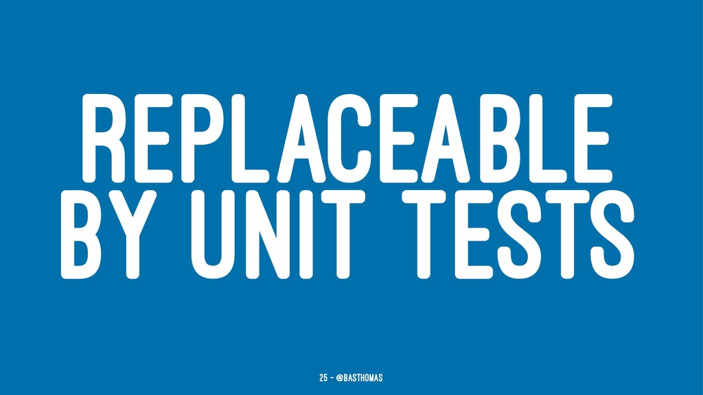 REPLACEABLE BY UNIT TESTS 25 — @basthomas