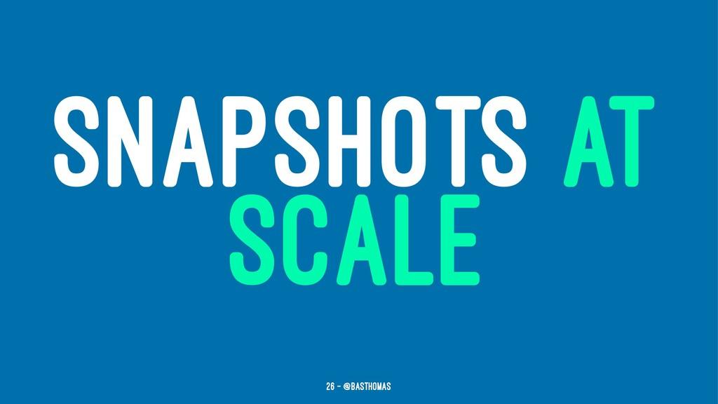 SNAPSHOTS AT SCALE 26 — @basthomas