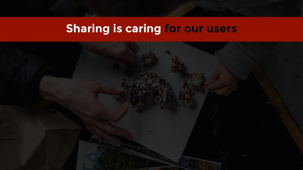 Sharing is caring for our users