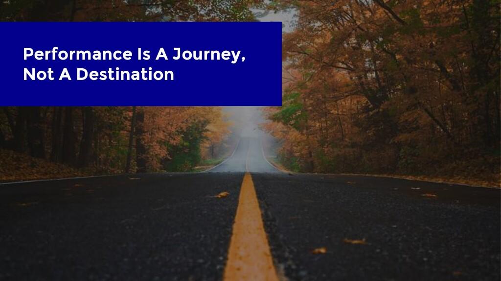 Performance Is A Journey, Not A Destination