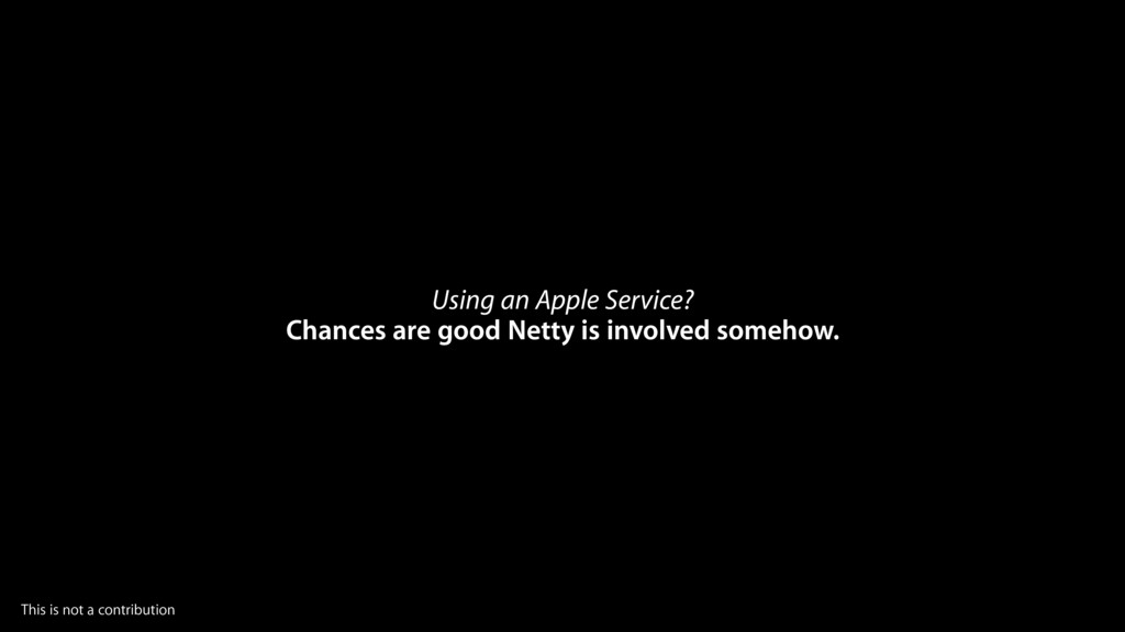 Using an Apple Service? Chances are good Netty ...