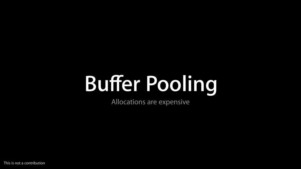 Buffer Pooling Allocations are expensive This is...
