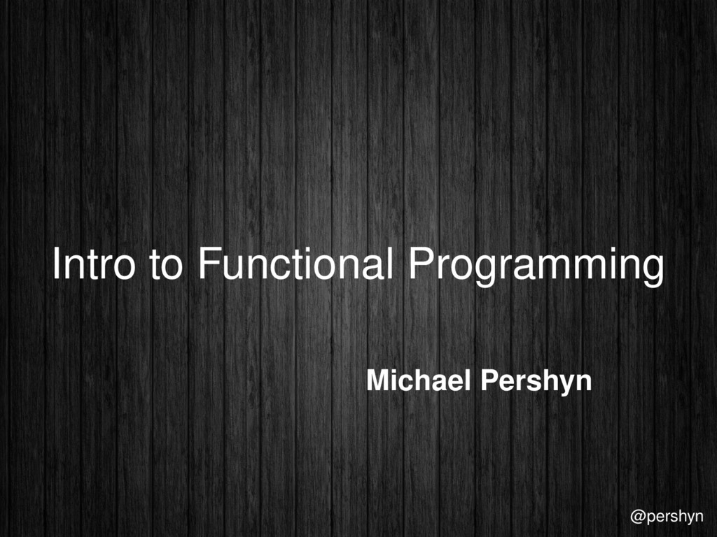 Intro to Functional Programming Michael Pershyn...