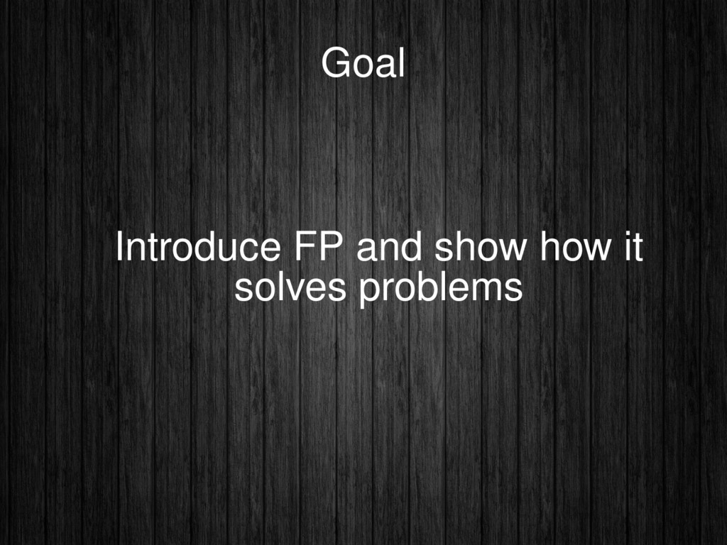 Goal Introduce FP and show how it solves proble...