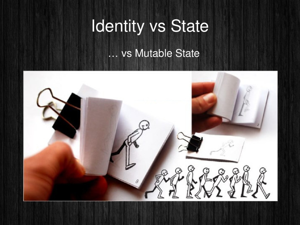 Identity vs State … vs Mutable State