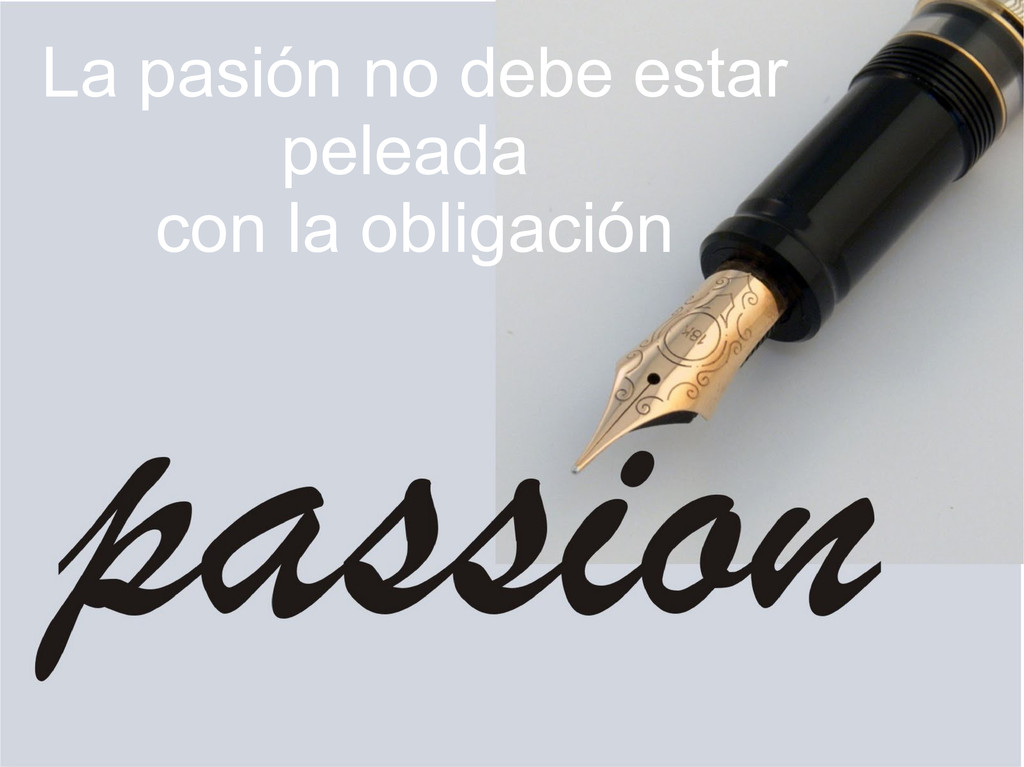 La pasión no debe estar peleada con la obligaci...