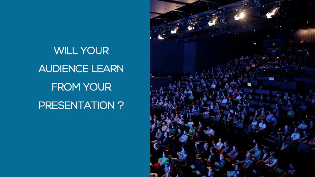 WILL YOUR AUDIENCE LEARN FROM YOUR PRESENTATION...