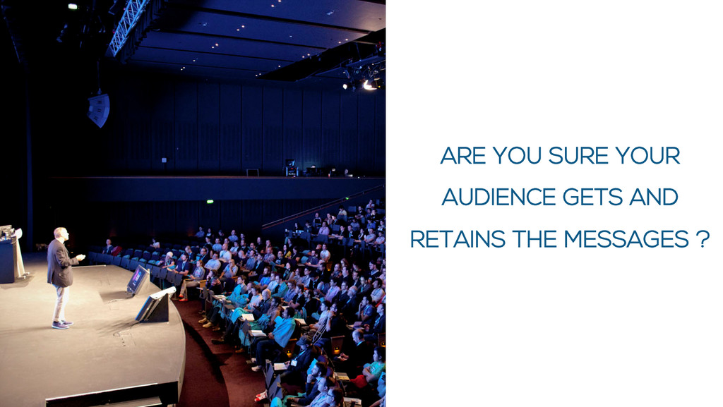 ARE YOU SURE YOUR AUDIENCE GETS AND RETAINS THE...