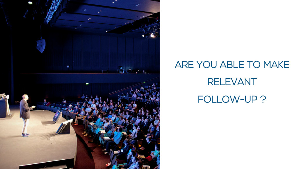 ARE YOU ABLE TO MAKE RELEVANT FOLLOW-UP ?