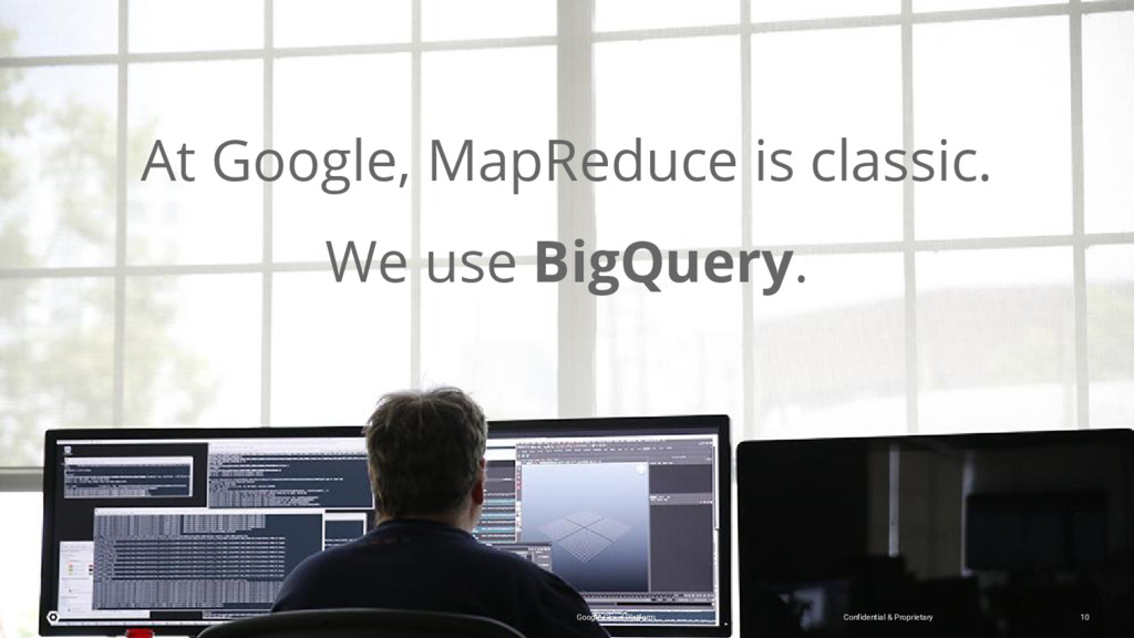 At Google, MapReduce is classic. We use BigQuer...