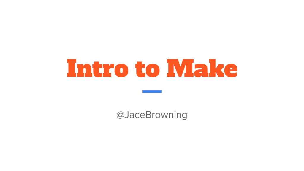 Intro to Make @JaceBrowning