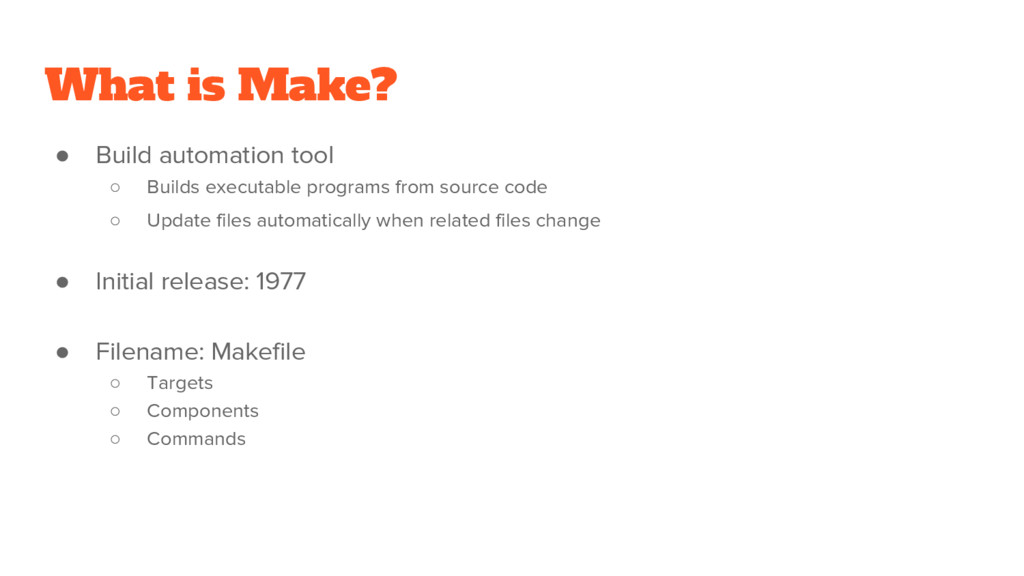 What is Make? ● Build automation tool ○ Builds ...