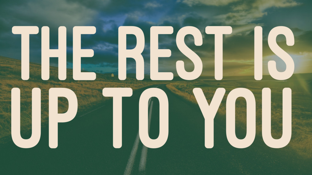 THE REST IS UP TO YOU