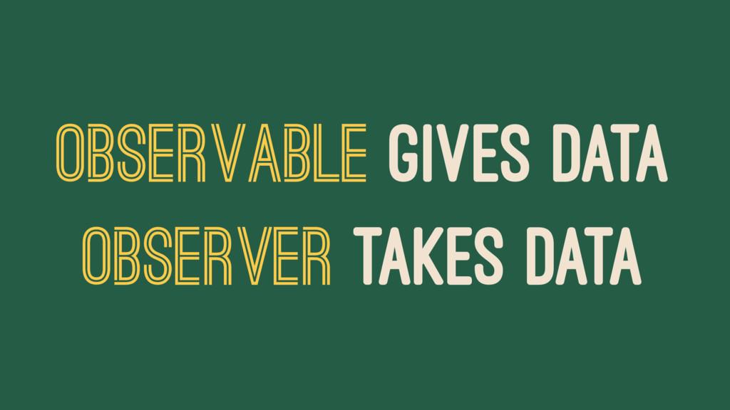 OBSERVABLE GIVES DATA OBSERVER TAKES DATA