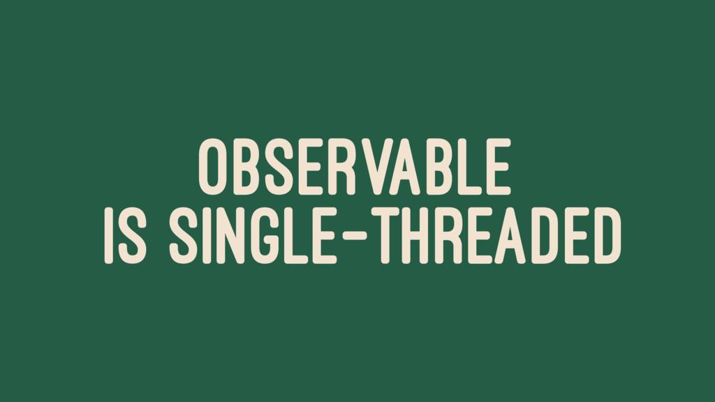 OBSERVABLE IS SINGLE-THREADED