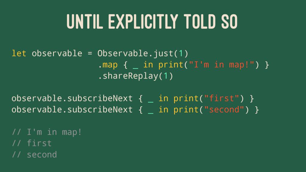 UNTIL EXPLICITLY TOLD SO let observable = Obser...