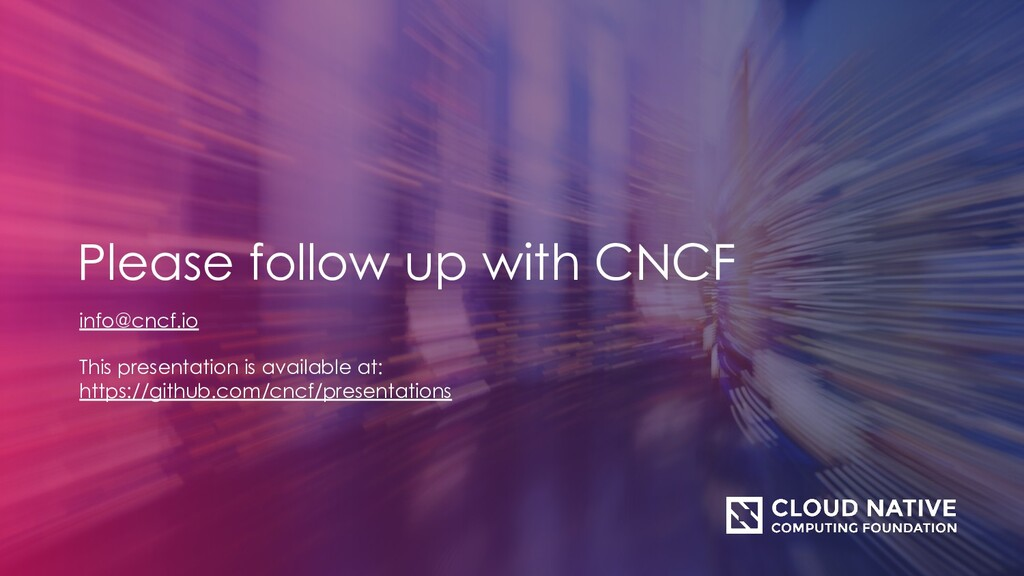 info@cncf.io This presentation is available at:...